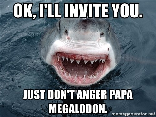 Insanity Shark - Ok, I'll invite you. Just don't anger papa Megalodon.