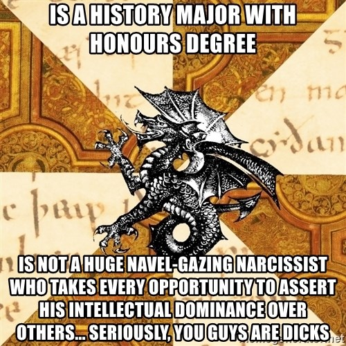 History Major Heraldic Beast - IS A HISTORY MAJOR WITH HONOURS DEGREE IS NOT A HUGE NAVEL-GAZING NARCISSIST WHO TAKES EVERY OPPORTUNITY TO ASSERT HIS INTELLECTUAL DOMINANCE OVER OTHERS... SERIOUSLY, YOU GUYS ARE DICKS