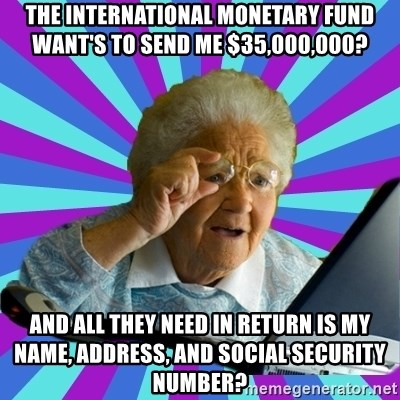 old lady - the international monetary fund want's to send me $35,000,000? and all they need in return is my name, address, and social security number?