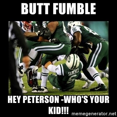 Mark Sanchez Butt Fumble - BUTT FUMBLE Hey Peterson -who's your kid!!!