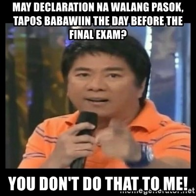 You don't do that to me meme - May declaration na walang pasok, tapos babawiin the day before the FINAL exam? You don't do that to me!