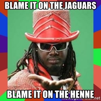 t pain - Blame it on the Jaguars Blame it on the Henne