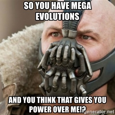 Bane - So you have mega evolutions And you think that gives you power over me!?