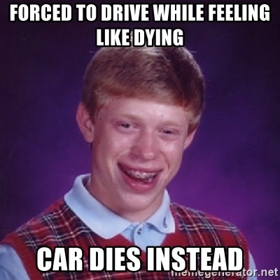 Bad Luck Brian - Forced to drive while feeling like dying Car dies instead