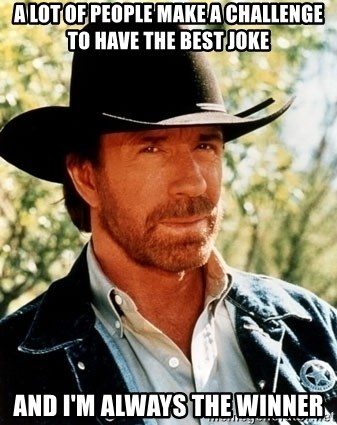 Chuck Norris Pwns - A lot of people make a challenge to have the best joke and i'm always the winner