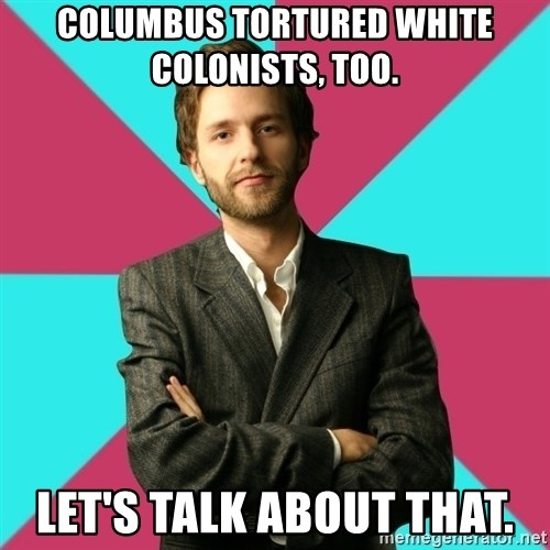 Privilege Denying Dude - Columbus tortured white colonists, too. Let's talk about that.