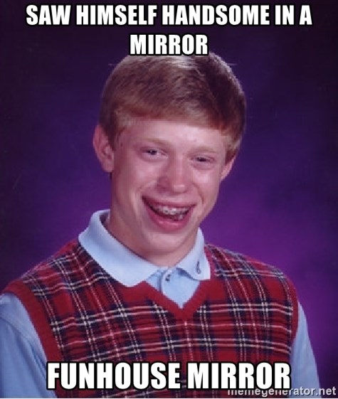 Bad Luck Brian - SAW HIMSELF HANDSOME IN A mirror FUNHOUSE MIRROR