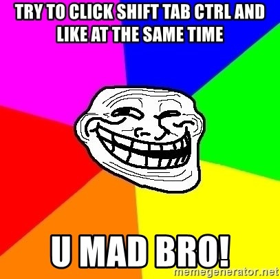 Trollface - try to click shift tab ctrl and like at the same time u mad bro!