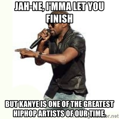 Imma Let you finish kanye west - Jah-ne, I'mma let you finish But Kanye is one of the greatest hiphop artists of our time.