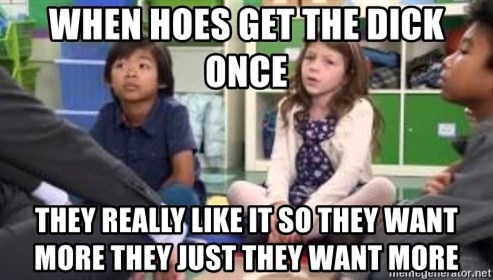 We want more we want more - when hoes get the dick once they really like it so they want more they just they want more