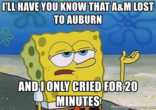 I'll have you know Spongebob - I'll have you know that A&M lost to Auburn And I only cried for 20 minutes