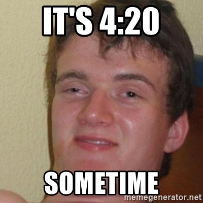 really high guy - It'S 4:20 Sometime