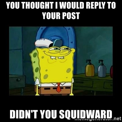didnt you squidward - You thought I would reply to your post  Didn't you Squidward