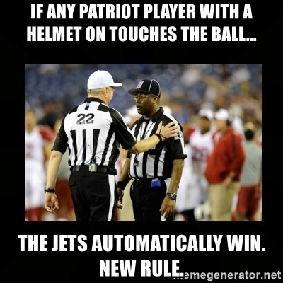 Replacement Ref - If any Patriot player with a helmet on touches the ball... The Jets automatically win. New Rule.