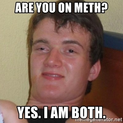 Really highguy - Are you on meth? Yes. I am both.