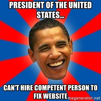Obama - President of the United States... Can't hire competent person to fix website