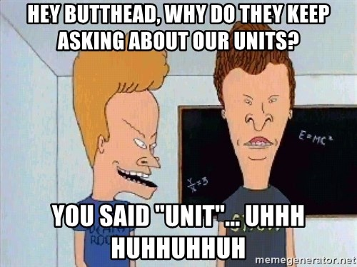 "Beavis and butthead - hey butthead, why do they keep asking about our units? you said ""unit""... uhhh huhhuhhuh"