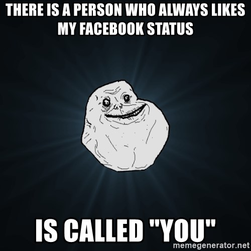 "Forever Alone - there is a person who always likes my facebook status is called ""you"""