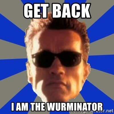 Terminator 2 - Get back  I am the wurminator