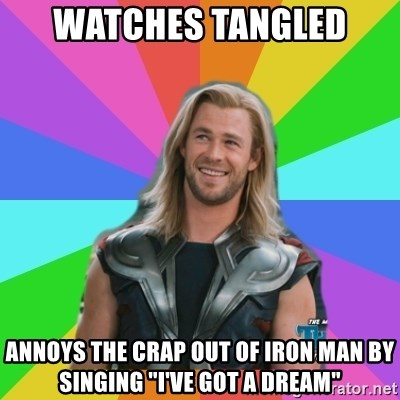 """Overly Accepting Thor - watches tangled  annoys the crap out of iron man by singing """"I've got a dream"""""""