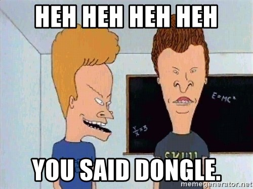 Beavis and butthead - Heh Heh Heh Heh You said dongle.