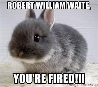 ADHD Bunny - Robert William Waite, you're fired!!!