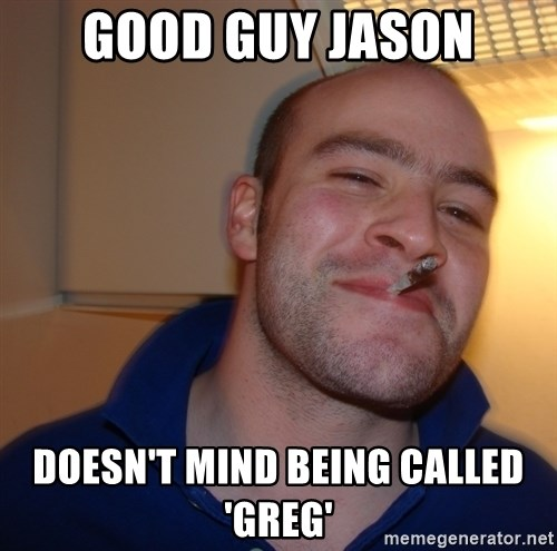 Good Guy Greg - Good guy jason Doesn't mind being called 'greg'