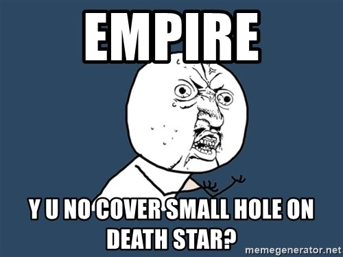 Y U No - Empire y u no cover small hole on death star?