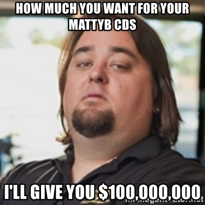 chumlee - How much you want for your MattyB CDs I'll give you $100,000,000