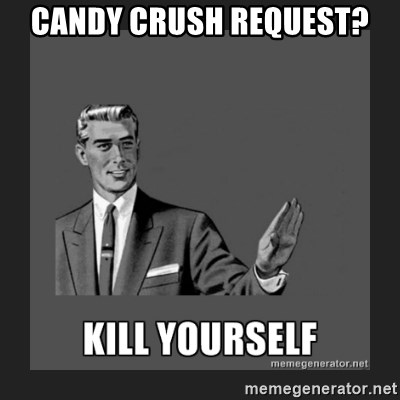 kill yourself guy - Candy Crush request?