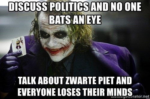 joker - Discuss politics and no one bats an eye Talk about Zwarte Piet and everyone loses their minds