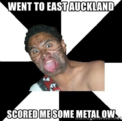 Maori Guy - went to east auckland scored me some metal ow