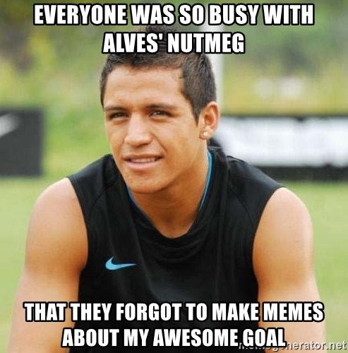 alexis sanchez  - Everyone was so busy with Alves' nutmeg That they forgot to make memes about my awesome goal