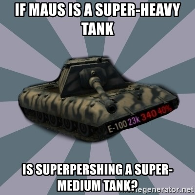 TERRIBLE E-100 DRIVER - If Maus is a super-heavy tank Is Superpershing a super-medium tank?
