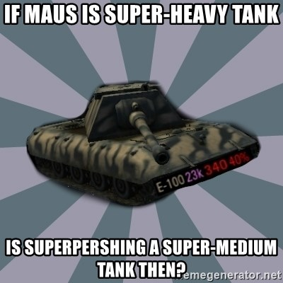 TERRIBLE E-100 DRIVER - If maus is super-heavy tank Is superpershing a super-medium tank then?