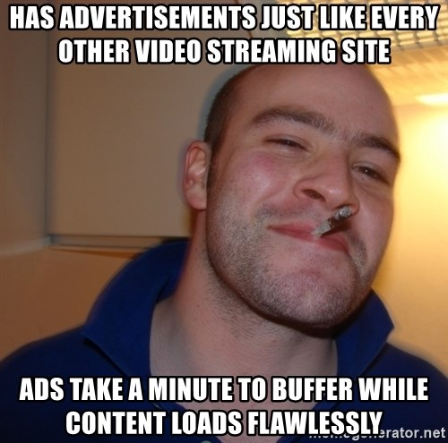 Good Guy Greg - Has advertisements just like every other video streaming site Ads take a minute to buffer while content loads flawlessly