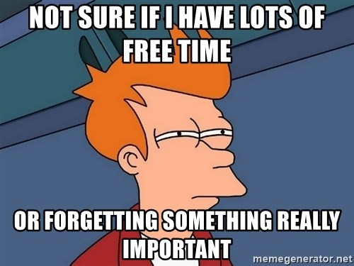 Futurama Fry - Not sure if I have lots of free time Or forgetting something really important