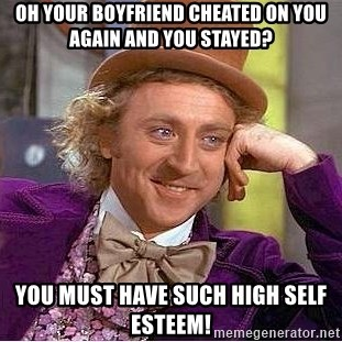 Willy Wonka - Oh your boyfriend cheated on you again and you stayed? You must have such high self esteem!