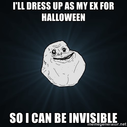 Forever Alone - i'll dress up as my ex for halloween so i can be invisible