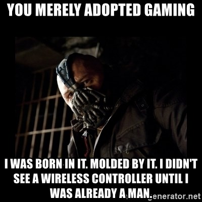 Bane Meme - you merely adopted gaming i was born in it. molded by it. i didn't see a wireless controller until i was already a man.