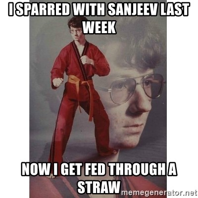 Karate Kid - I sparred with Sanjeev last week now I get fed through a straw