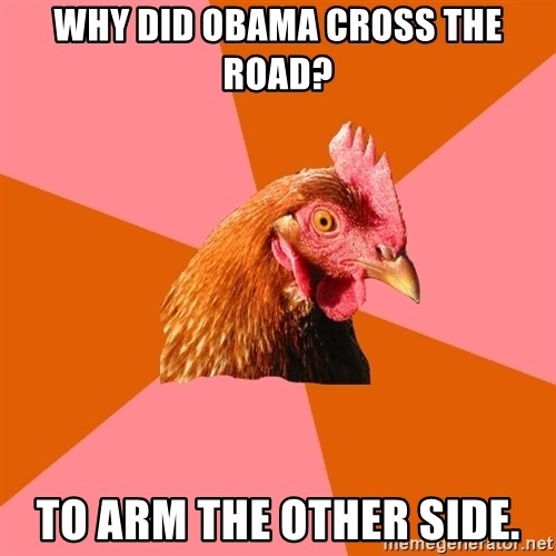 Anti Joke Chicken - Why did Obama cross the road? To arm the other side.