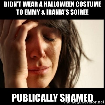 First World Problems - DIDN'T WEAR A HALLOWEEN COSTUME TO EMMY & IRANIA'S SOIREE PUBLICALLY SHAMED