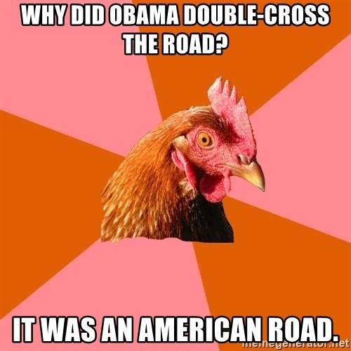 Anti Joke Chicken - Why did Obama double-cross the road? It was an American road.