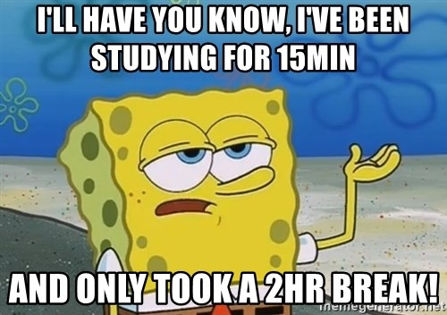 I'll have you know Spongebob - I'll have you know, I've been studying for 15min And only took a 2hr break!