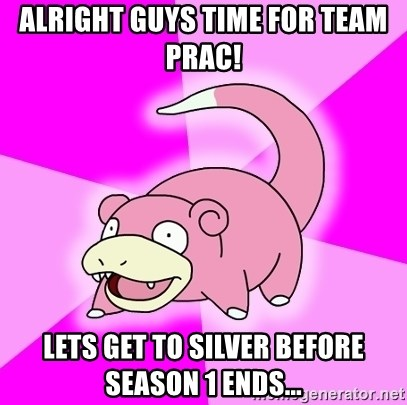 Slowpoke - Alright guys time for team prac! Lets get to silver before season 1 ends...