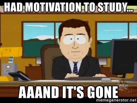 south park aand it's gone - had motivation to study... aaand it's gone