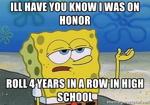 I'll have you know Spongebob - Ill have you know I was on honor Roll 4 years in a row in high school
