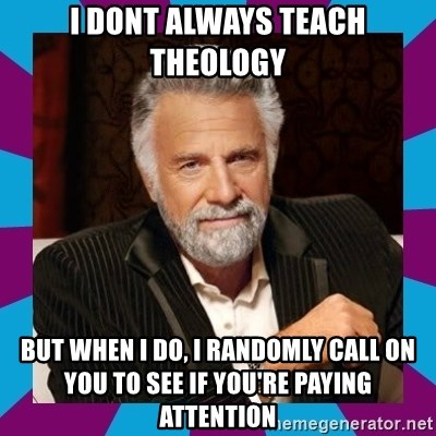 Dos Equis Guy - I dont always teach Theology But when I do, I randomly call on you to see if you're paying attention