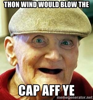 Old man no teeth - Thon wind would blow the Cap aff ye